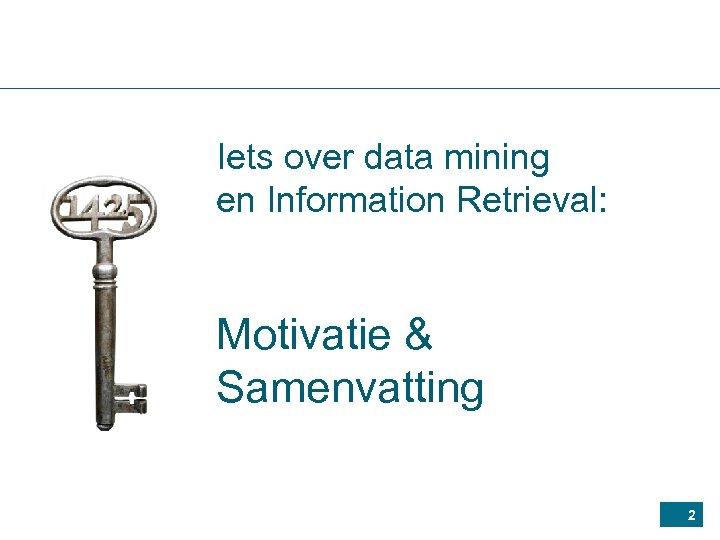 Iets over data mining en Information Retrieval: Motivatie & Samenvatting 2