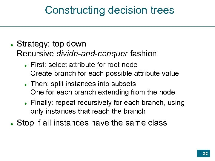 Constructing decision trees Strategy: top down Recursive divide-and-conquer fashion First: select attribute for root