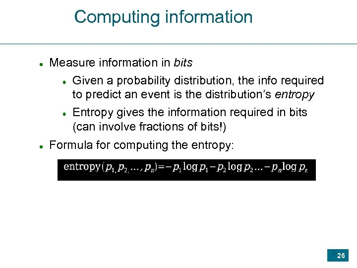 Computing information Measure information in bits Given a probability distribution, the info required to