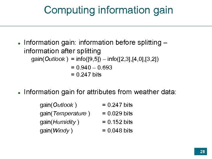 Computing information gain Information gain: information before splitting – information after splitting gain(Outlook )