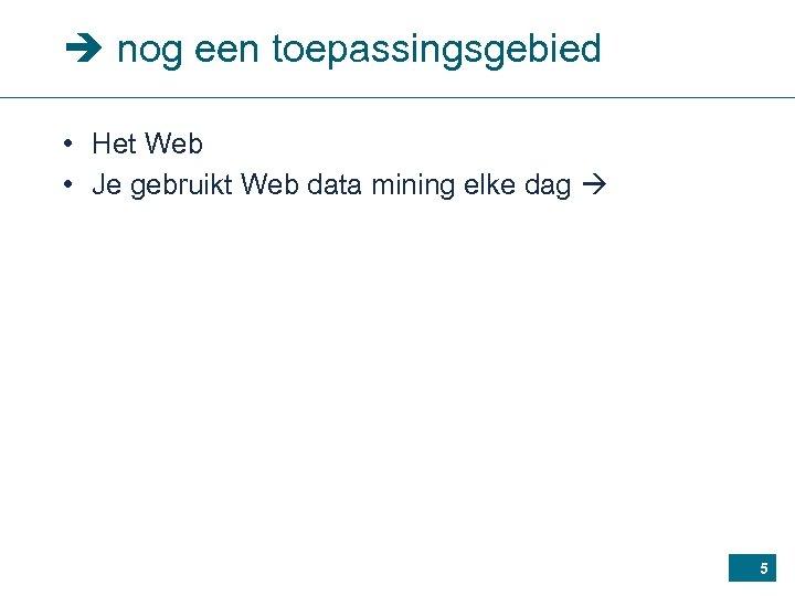 nog een toepassingsgebied • Het Web • Je gebruikt Web data mining elke