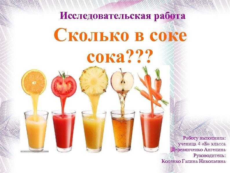 Исследовательская работа Сколько в соке сока? ? ? Работу выполнила: ученица 4 «Б» класса