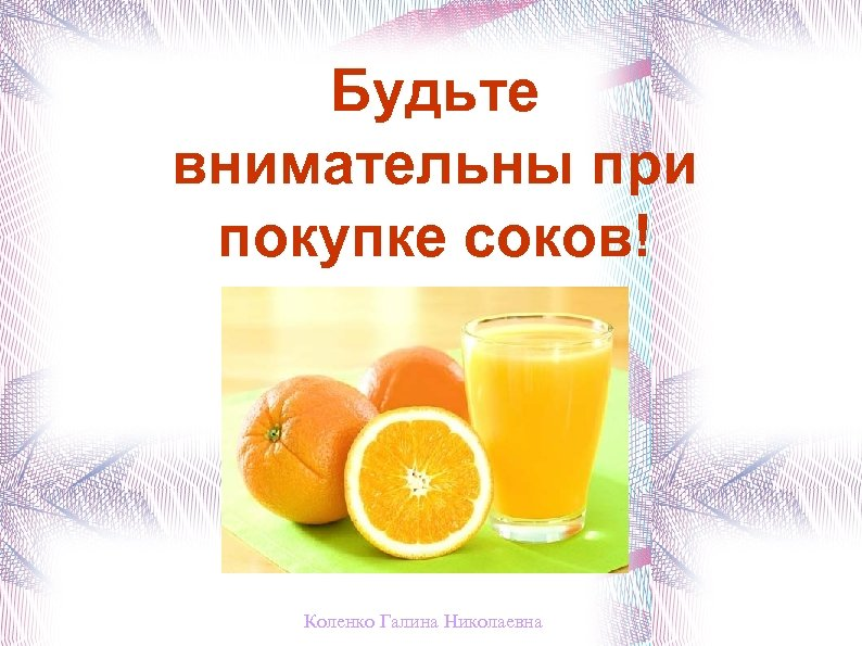 Будьте внимательны при покупке соков! Коленко Галина Николаевна