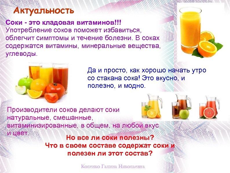 Актуальность Соки - это кладовая витаминов!!! Употребление соков поможет избавиться, облегчит симптомы и течение