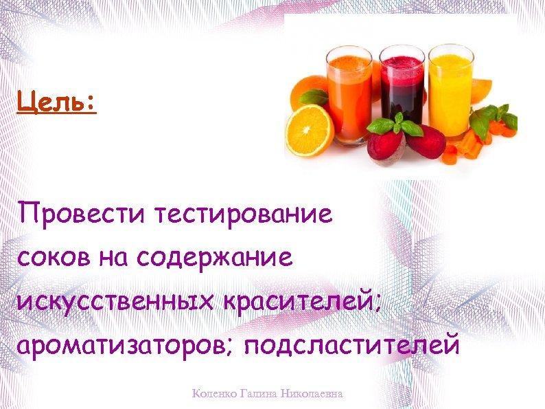 Цель: Провести тестирование соков на содержание искусственных красителей; ароматизаторов; подсластителей Коленко Галина Николаевна
