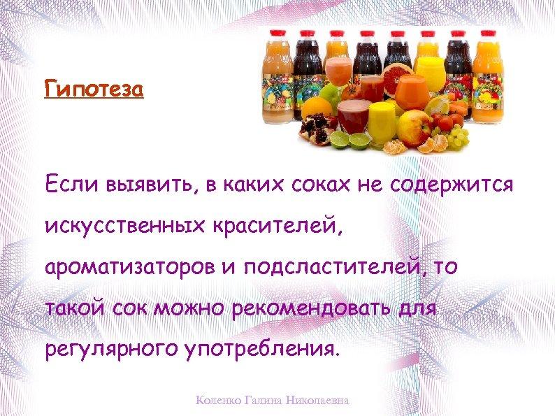 Гипотеза Если выявить, в каких соках не содержится искусственных красителей, ароматизаторов и подсластителей, то