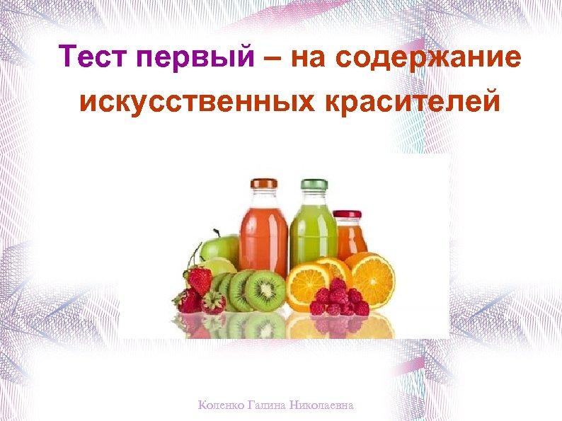 Тест первый – на содержание искусственных красителей Коленко Галина Николаевна
