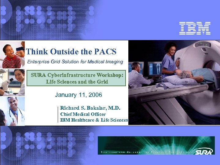 Think Outside the PACS Enterprise Grid Solution for Medical Imaging SURA Cyberinfrastructure Workshop: Life