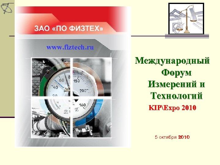 www. fiztech. ru Международный Форум Измерений и Технологий KIPExpo 2010 5 октября 2010