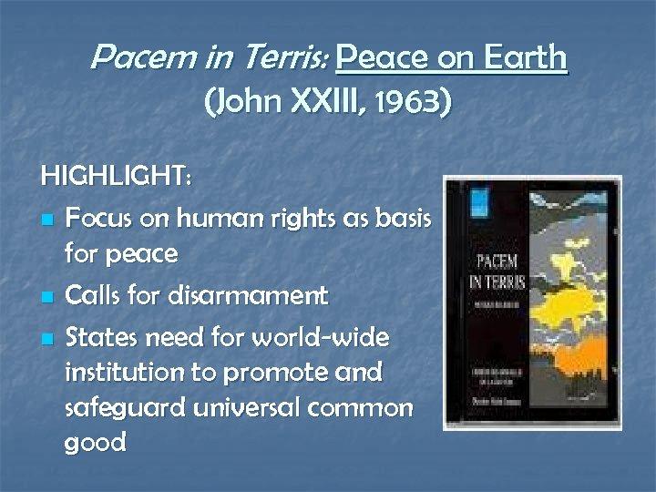 Pacem in Terris: Peace on Earth (John XXIII, 1963) HIGHLIGHT: n Focus on human