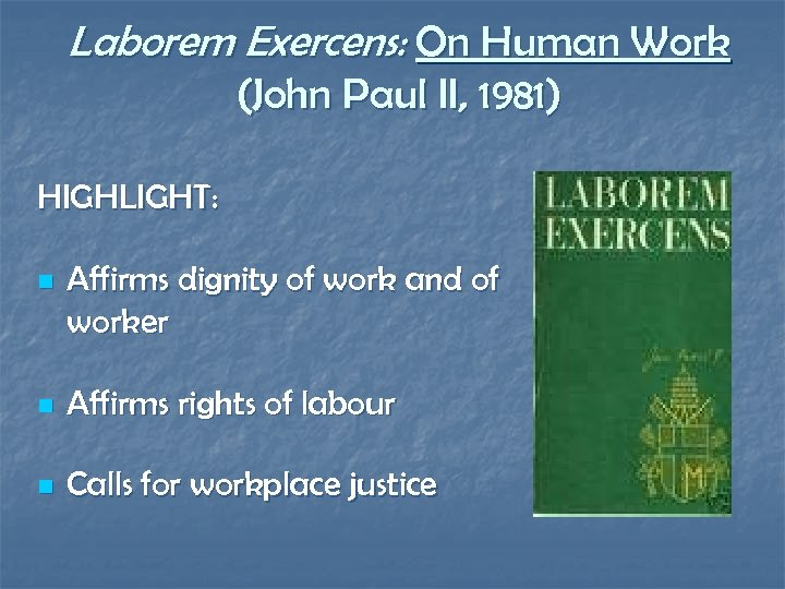Laborem Exercens: On Human Work (John Paul II, 1981) HIGHLIGHT: n Affirms dignity of