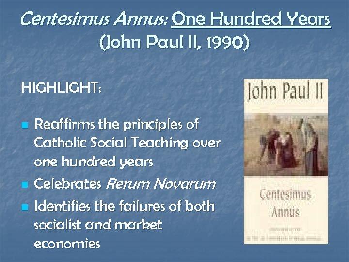Centesimus Annus: One Hundred Years (John Paul II, 1990) HIGHLIGHT: n n n Reaffirms