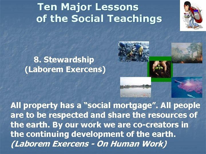 Ten Major Lessons of the Social Teachings 8. Stewardship (Laborem Exercens) All property has