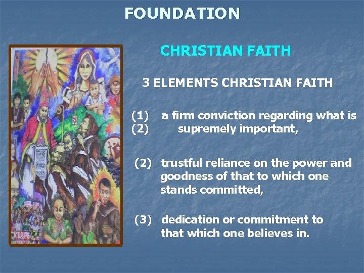 FOUNDATION CHRISTIAN FAITH 3 ELEMENTS CHRISTIAN FAITH (1) (2) a firm conviction regarding what