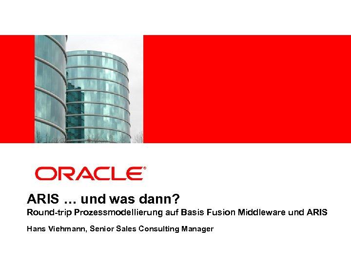 <Insert Picture Here> ARIS … und was dann? Round-trip Prozessmodellierung auf Basis Fusion Middleware