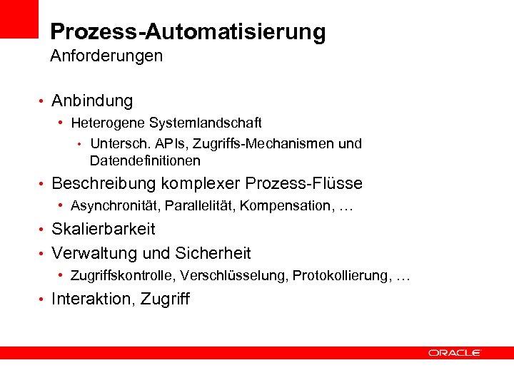 Prozess-Automatisierung Anforderungen • Anbindung • Heterogene Systemlandschaft • Untersch. APIs, Zugriffs-Mechanismen und Datendefinitionen •