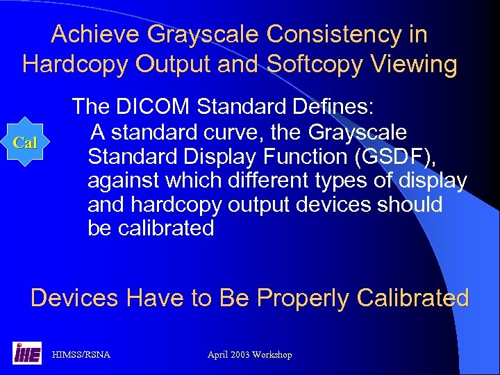 Achieve Grayscale Consistency in Hardcopy Output and Softcopy Viewing Cal The DICOM Standard Defines: