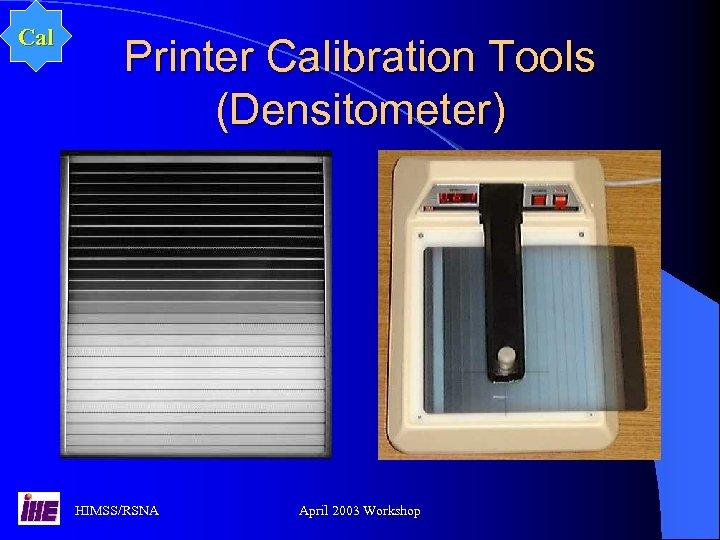 Cal Printer Calibration Tools (Densitometer) HIMSS/RSNA April 2003 Workshop