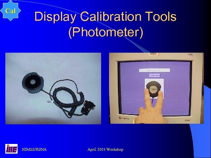 Cal Display Calibration Tools (Photometer) HIMSS/RSNA April 2003 Workshop