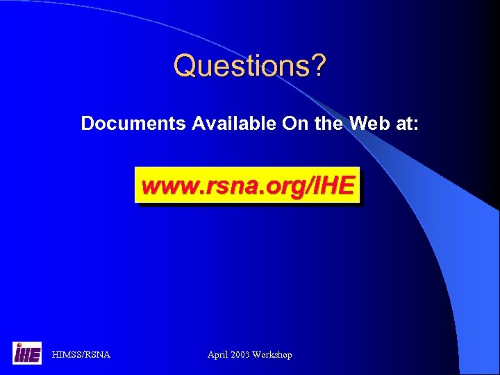 Questions? Documents Available On the Web at: www. rsna. org/IHE HIMSS/RSNA April 2003 Workshop