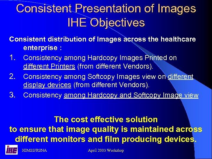 Consistent Presentation of Images IHE Objectives Consistent distribution of Images across the healthcare enterprise