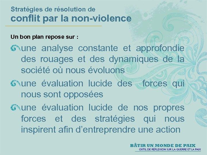 Stratégies de résolution de conflit par la non-violence Un bon plan repose sur :