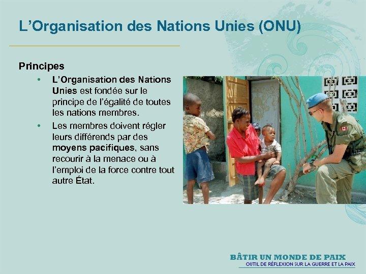 L'Organisation des Nations Unies (ONU) Principes • • L'Organisation des Nations Unies est fondée