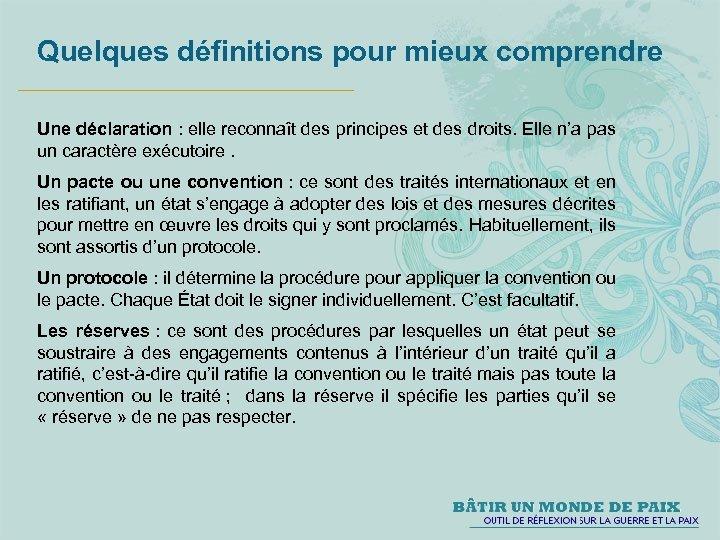 Quelques définitions pour mieux comprendre Une déclaration : elle reconnaît des principes et des