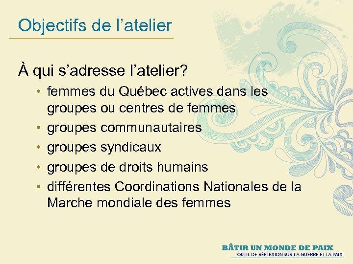 Objectifs de l'atelier À qui s'adresse l'atelier? • femmes du Québec actives dans les