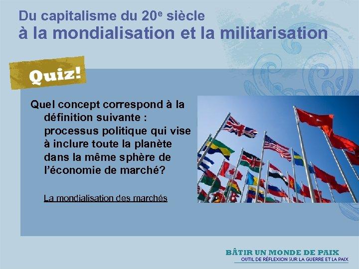 Du capitalisme du 20 e siècle à la mondialisation et la militarisation Quel concept