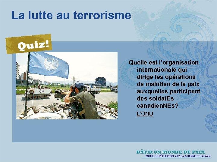 La lutte au terrorisme Quelle est l'organisation internationale qui dirige les opérations de maintien