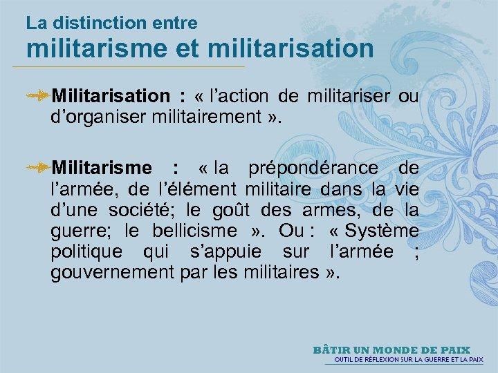 La distinction entre militarisme et militarisation Militarisation : « l'action de militariser ou d'organiser