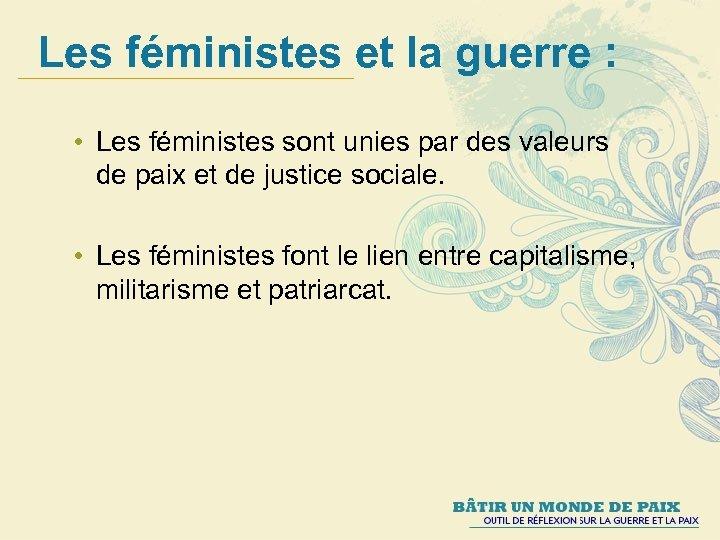 Les féministes et la guerre : • Les féministes sont unies par des valeurs