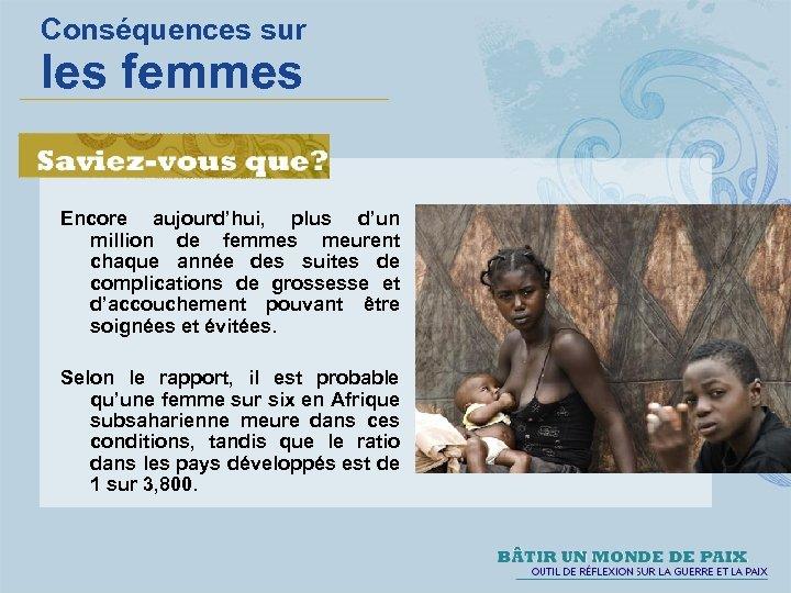 Conséquences sur les femmes Encore aujourd'hui, plus d'un million de femmes meurent chaque année