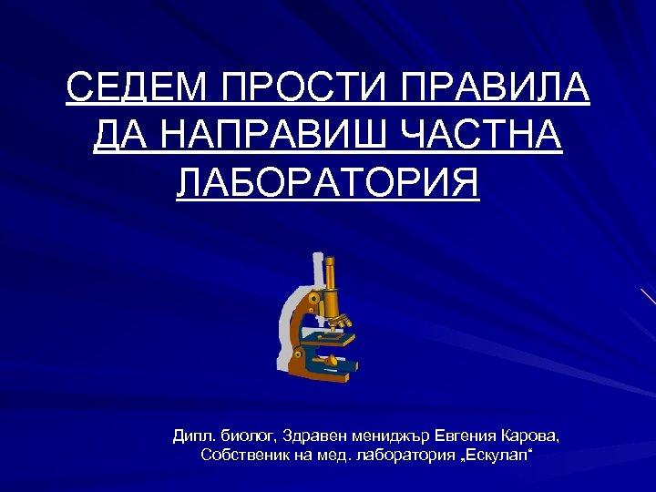 СЕДЕМ ПРОСТИ ПРАВИЛА ДА НАПРАВИШ ЧАСТНА ЛАБОРАТОРИЯ Дипл. биолог, Здравен мениджър Евгения Карова, Собственик
