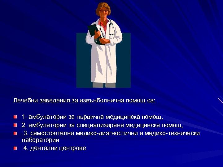 Лечебни заведения за извънболнична помощ са: 1. амбулатории за първична медицинска помощ, 2. амбулатории