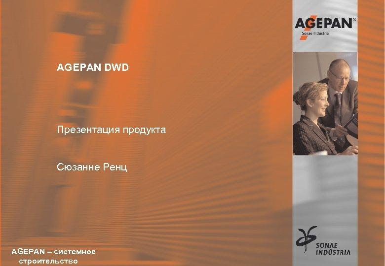 AGEPAN DWD Презентация продукта Сюзанне Ренц AGEPAN – системное 16. 12. 2004 Sonae-Akademie строительство