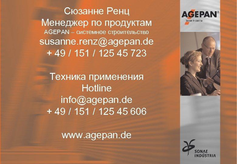 Сюзанне Ренц Менеджер по продуктам AGEPAN – системное строительство susanne. renz@agepan. de + 49