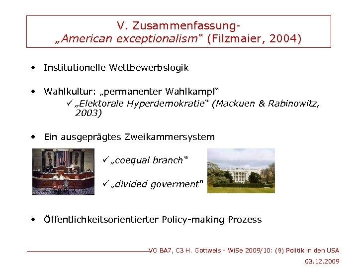 """V. Zusammenfassung""""American exceptionalism"""" (Filzmaier, 2004) • Institutionelle Wettbewerbslogik • Wahlkultur: """"permanenter Wahlkampf"""" ü """"Elektorale"""