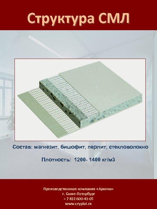 Структура СМЛ Состав: магнезит, бишофит, перлит, стекловолокно Плотность: 1200 - 1400 кг/м 3 Производственная