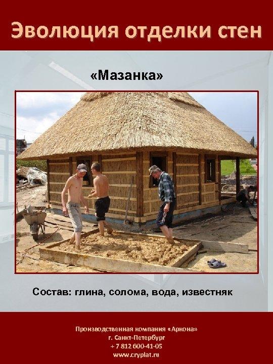 Эволюция отделки стен «Мазанка» Состав: глина, солома, вода, известняк Производственная компания «Аркона» г. Санкт-Петербург