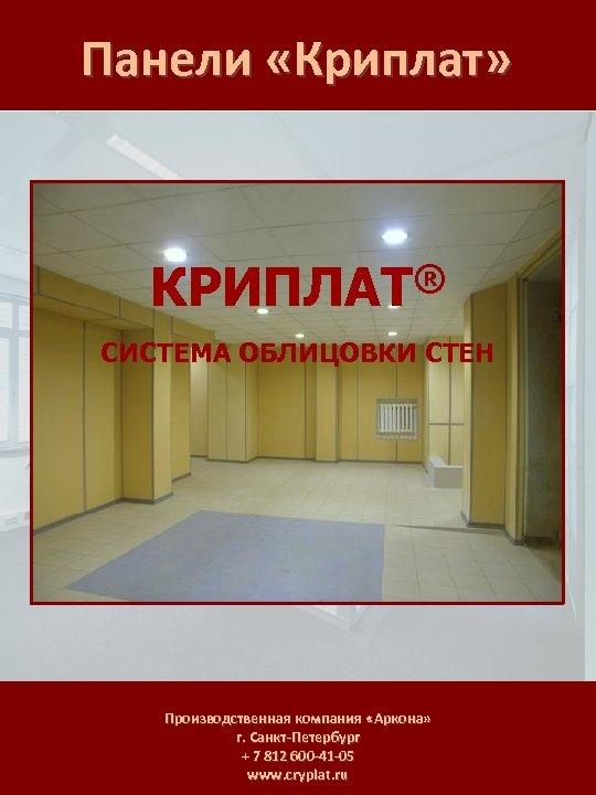 Панели «Криплат» ® КРИПЛАТ СИСТЕМА ОБЛИЦОВКИ СТЕН Производственная компания «Аркона» г. Санкт-Петербург + 7
