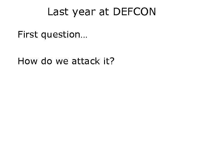 Last year at DEFCON First question… How do we attack it?