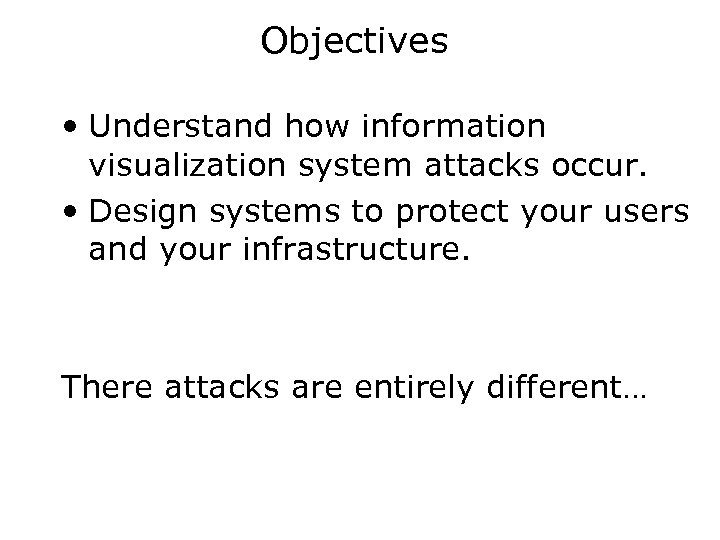 Objectives • Understand how information visualization system attacks occur. • Design systems to protect