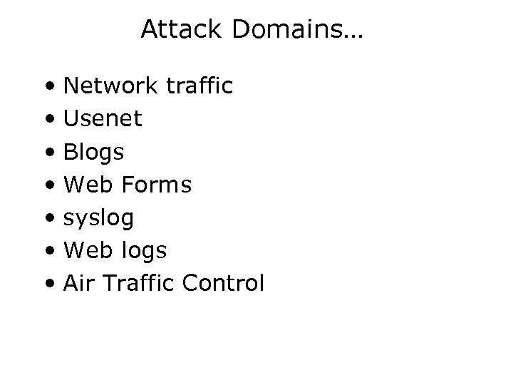 Attack Domains… • Network traffic • Usenet • Blogs • Web Forms • syslog
