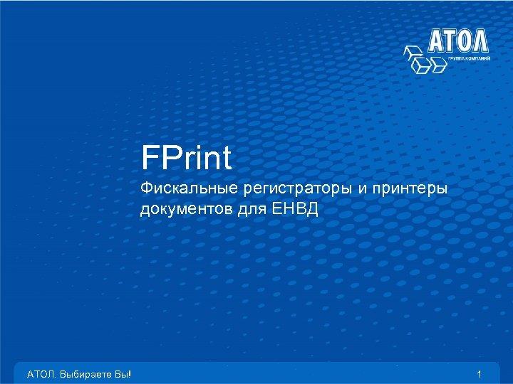 FPrint Фискальные регистраторы и принтеры документов для ЕНВД АТОЛ. Выбираете Вы! 1