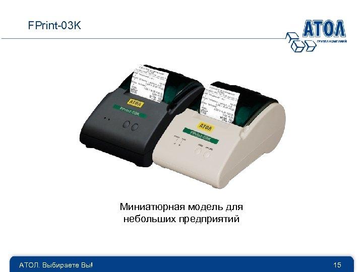 FPrint-03 K Миниатюрная модель для небольших предприятий АТОЛ. Выбираете Вы! 15