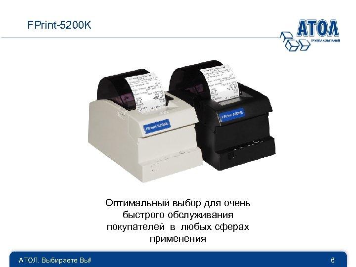 FPrint-5200 K Оптимальный выбор для очень быстрого обслуживания покупателей в любых сферах применения АТОЛ.