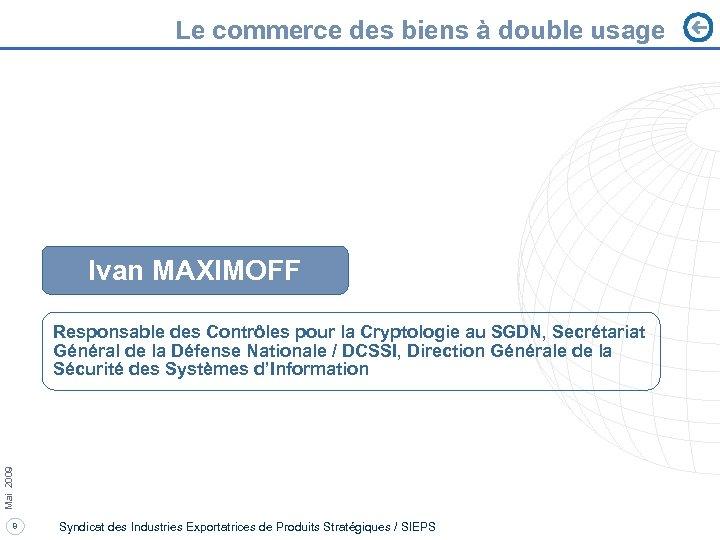 Le commerce des biens à double usage Ivan MAXIMOFF Mai 2009 Responsable des Contrôles