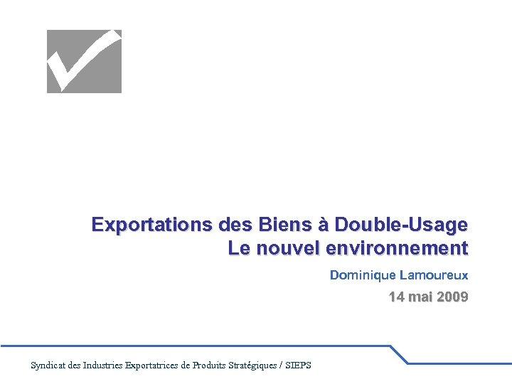 Exportations des Biens à Double-Usage Le nouvel environnement Dominique Lamoureux 14 mai 2009 Syndicat
